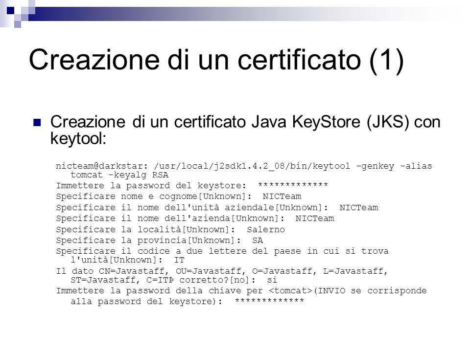 Creazione di un certificato (2) Configurazione di Tomcat (Server.xml): <Connector className= org.apache.coyote.tomcat5.CoyoteConnector port= 443 maxThreads= 150 minSpareThreads= 25 maxSpareThreads= 7 enableLookups= true disableUploadTimeout= true acceptCount= 100 debug= 0 scheme= https secure= true clientAuth= false sslProtocol= TLS keystoreFile= keystorePass= />