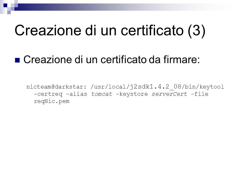 Creazione di un certificato (3) Creazione di un certificato da firmare: nicteam@darkstar: /usr/local/ j2sdk1.4.2_08 /bin/keytool -certreq -alias tomca