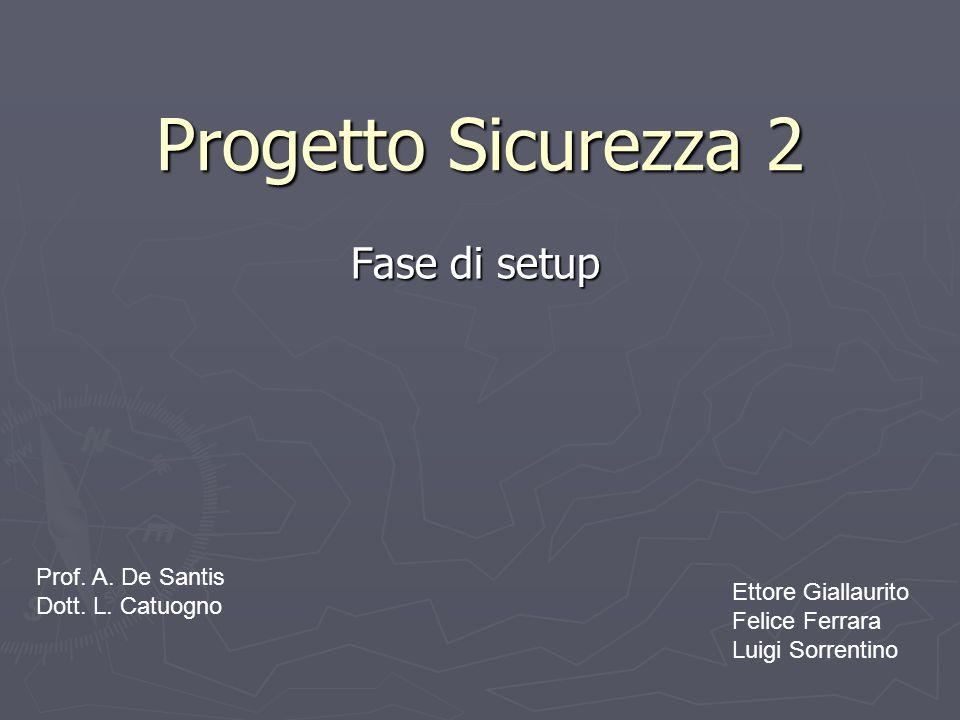 Progetto Sicurezza 2 Fase di setup Prof. A. De Santis Dott. L. Catuogno Ettore Giallaurito Felice Ferrara Luigi Sorrentino