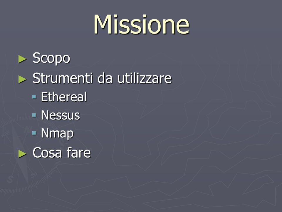 Missione Scopo Scopo Strumenti da utilizzare Strumenti da utilizzare Ethereal Ethereal Nessus Nessus Nmap Nmap Cosa fare Cosa fare