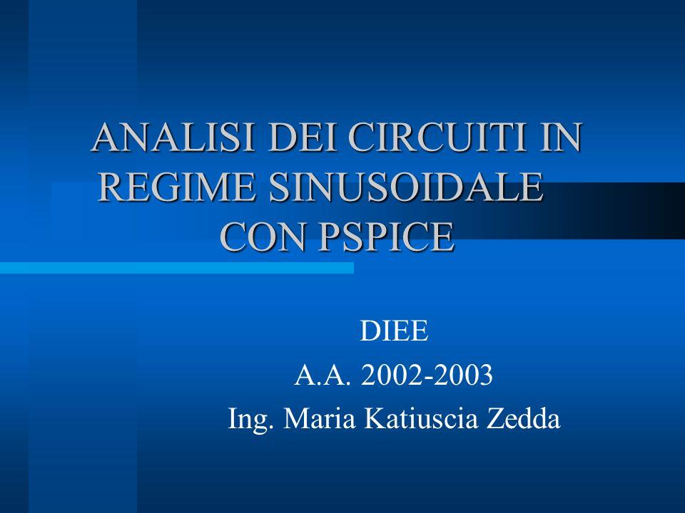 ANALISI DEI CIRCUITI IN REGIME SINUSOIDALE CON PSPICE DIEE A.A. 2002-2003 Ing. Maria Katiuscia Zedda