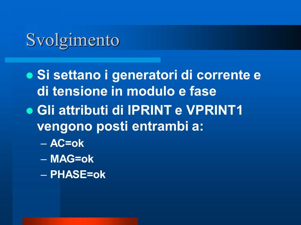 Svolgimento Si settano i generatori di corrente e di tensione in modulo e fase Gli attributi di IPRINT e VPRINT1 vengono posti entrambi a: –AC=ok –MAG