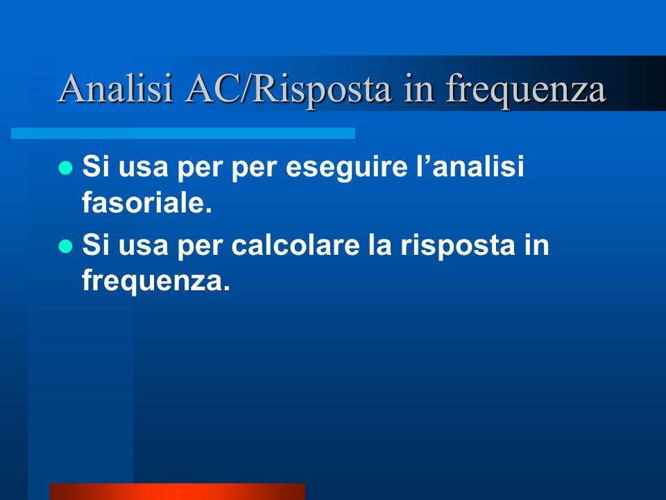 Analisi AC/Risposta in frequenza Si usa per per eseguire lanalisi fasoriale. Si usa per calcolare la risposta in frequenza.