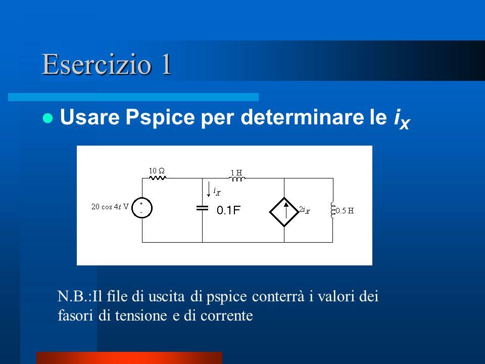 Esercizio 1 Usare Pspice per determinare le i X N.B.:Il file di uscita di pspice conterrà i valori dei fasori di tensione e di corrente