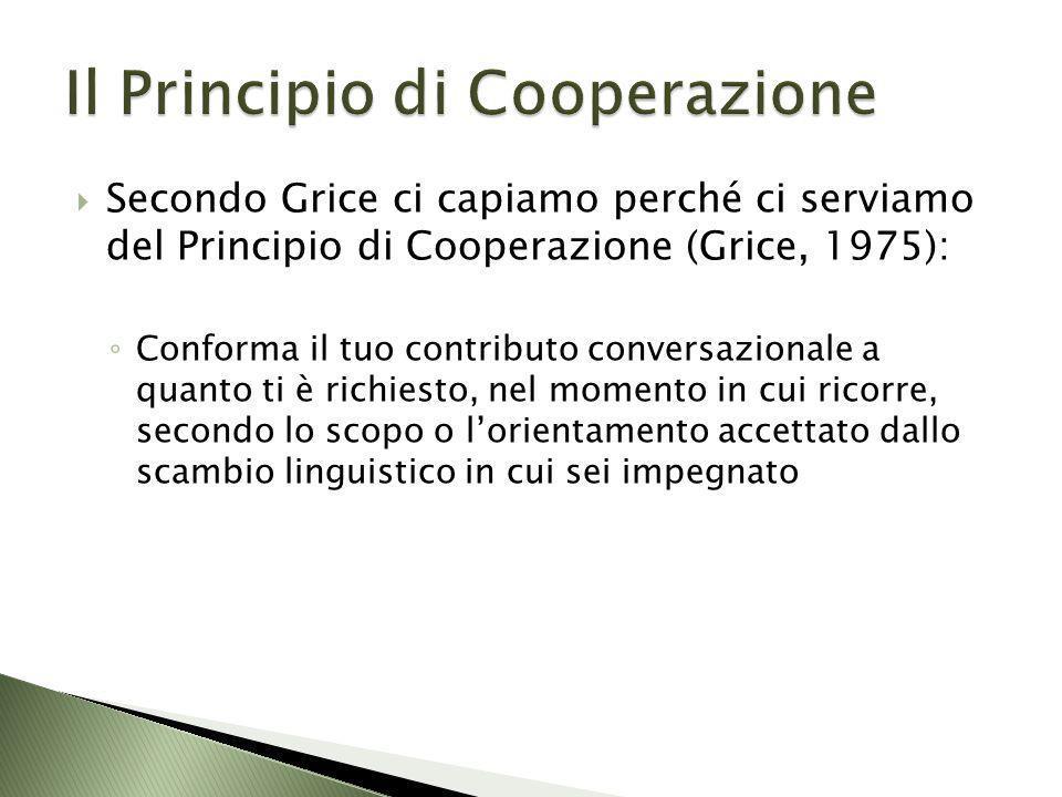 Secondo Grice ci capiamo perché ci serviamo del Principio di Cooperazione (Grice, 1975): Conforma il tuo contributo conversazionale a quanto ti è rich