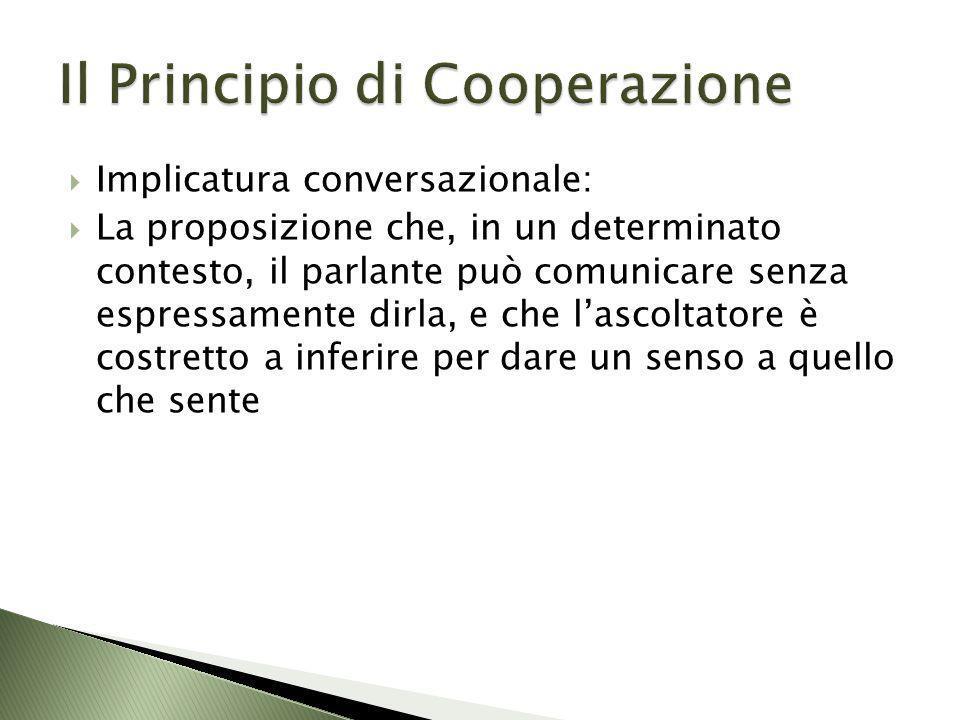 Implicatura conversazionale: La proposizione che, in un determinato contesto, il parlante può comunicare senza espressamente dirla, e che lascoltatore