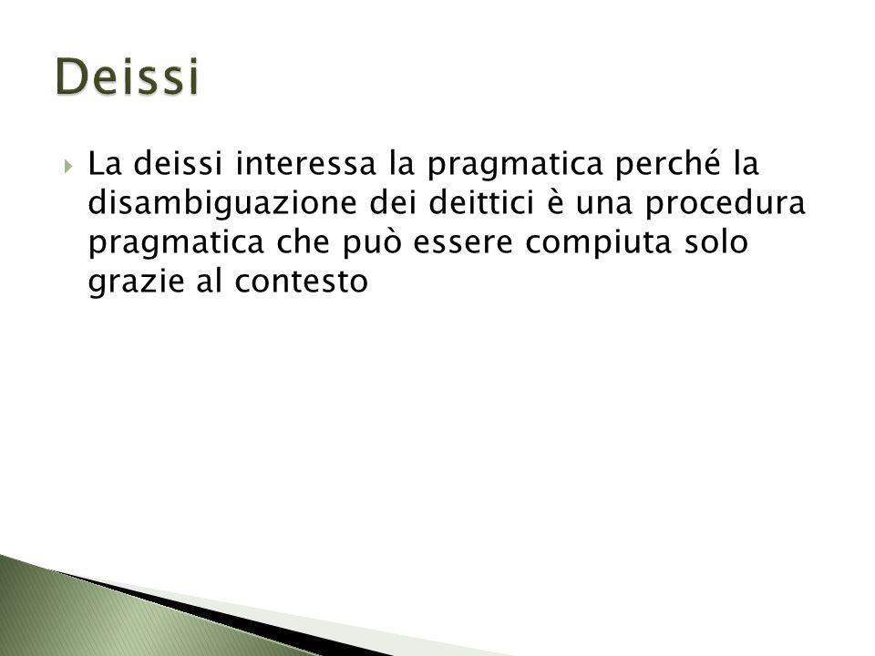 La deissi interessa la pragmatica perché la disambiguazione dei deittici è una procedura pragmatica che può essere compiuta solo grazie al contesto