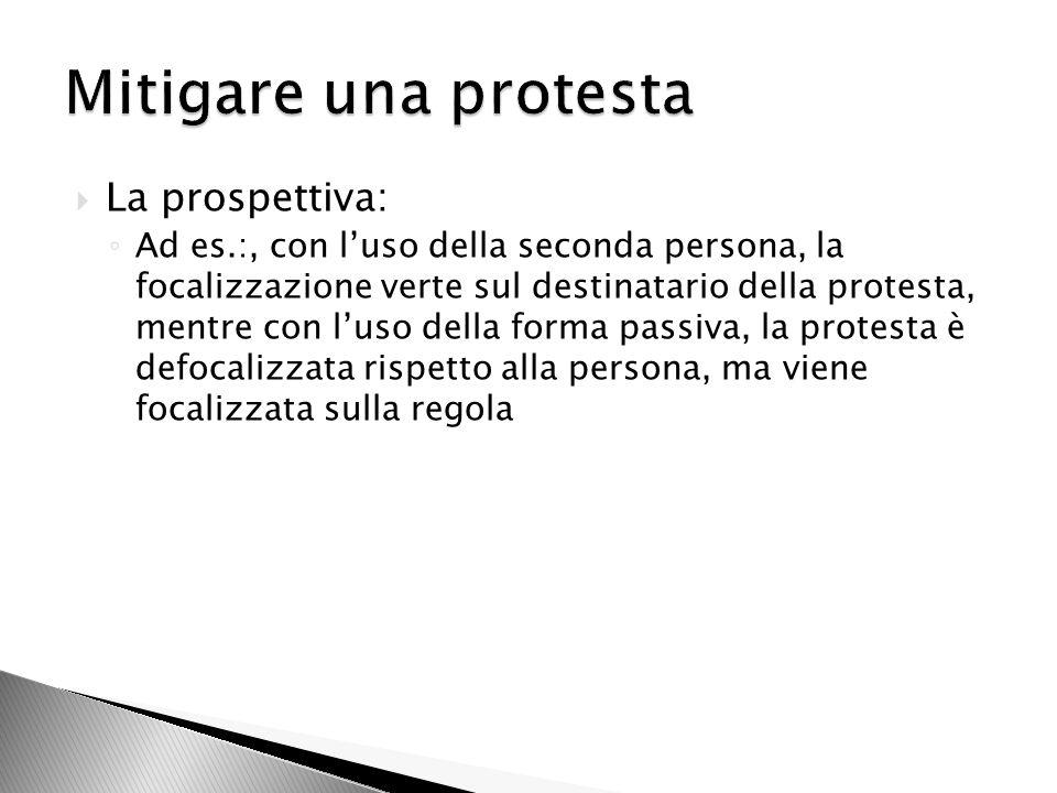 La prospettiva: Ad es.:, con luso della seconda persona, la focalizzazione verte sul destinatario della protesta, mentre con luso della forma passiva, la protesta è defocalizzata rispetto alla persona, ma viene focalizzata sulla regola