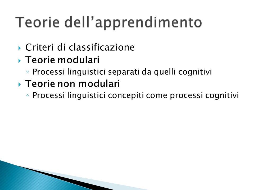 Criteri di classificazione Teorie modulari Processi linguistici separati da quelli cognitivi Teorie non modulari Processi linguistici concepiti come processi cognitivi