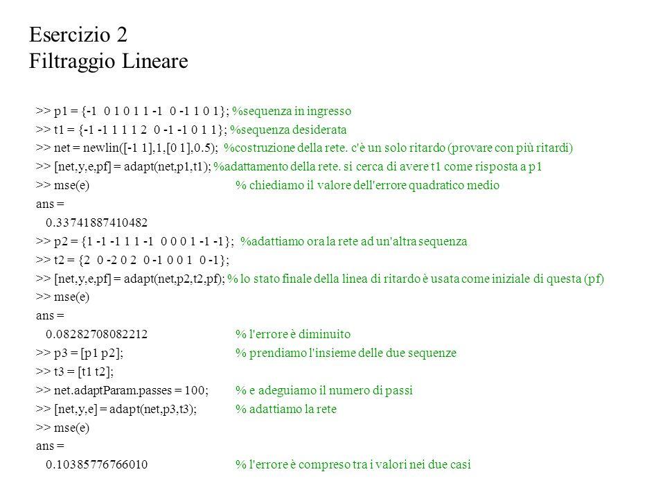 >> p1 = {-1 0 1 0 1 1 -1 0 -1 1 0 1}; %sequenza in ingresso >> t1 = {-1 -1 1 1 1 2 0 -1 -1 0 1 1}; %sequenza desiderata >> net = newlin([-1 1],1,[0 1],0.5); %costruzione della rete.
