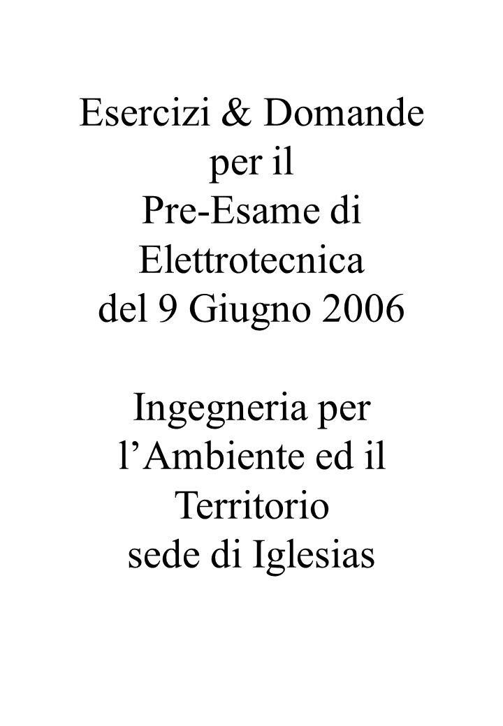Esercizi & Domande per il Pre-Esame di Elettrotecnica del 9 Giugno 2006 Ingegneria per lAmbiente ed il Territorio sede di Iglesias