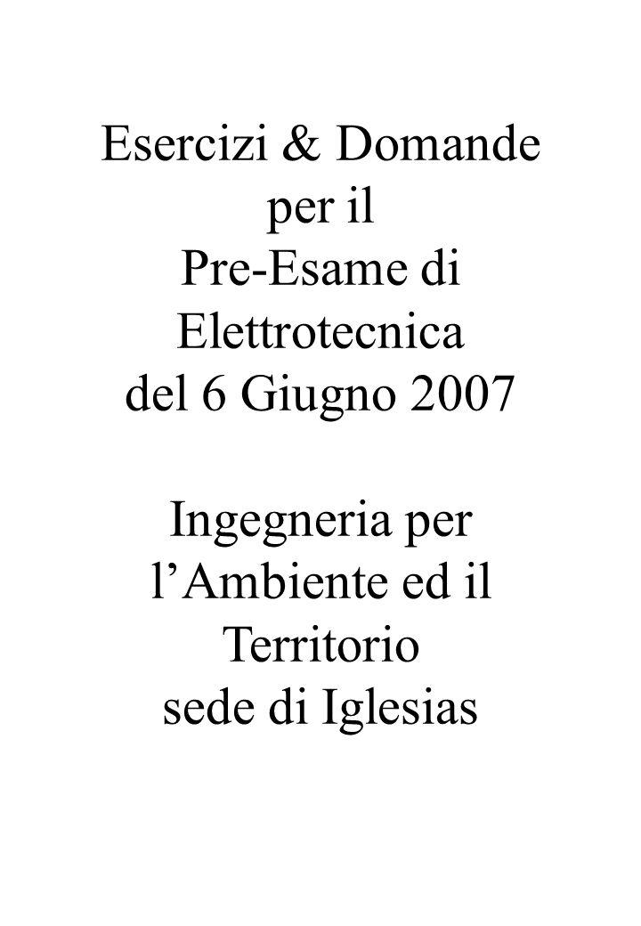 Esercizi & Domande per il Pre-Esame di Elettrotecnica del 6 Giugno 2007 Ingegneria per lAmbiente ed il Territorio sede di Iglesias