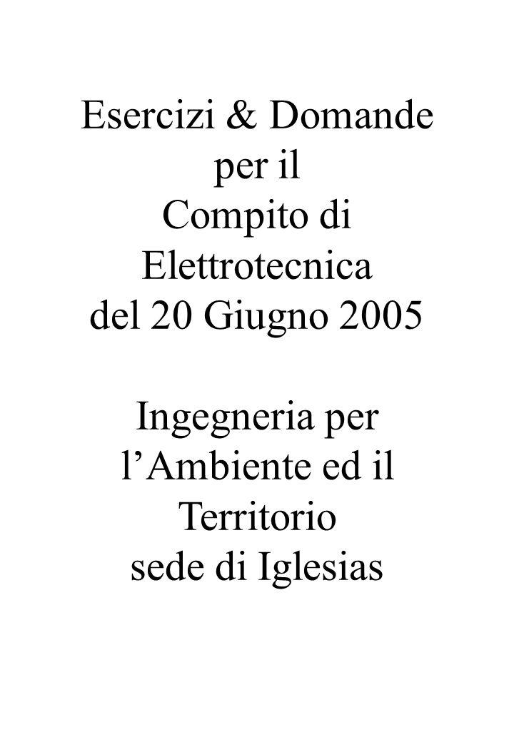 Esercizi & Domande per il Compito di Elettrotecnica del 20 Giugno 2005 Ingegneria per lAmbiente ed il Territorio sede di Iglesias