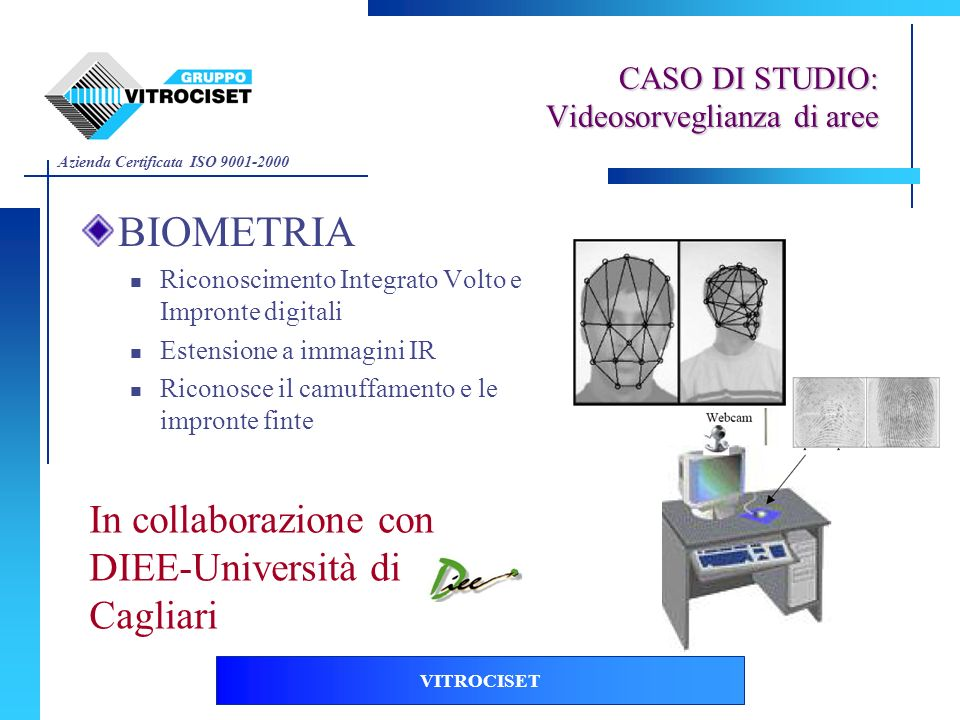 Azienda Certificata ISO 9001-2000 VITROCISET BIOMETRIA Riconoscimento Integrato Volto e Impronte digitali Estensione a immagini IR Riconosce il camuff
