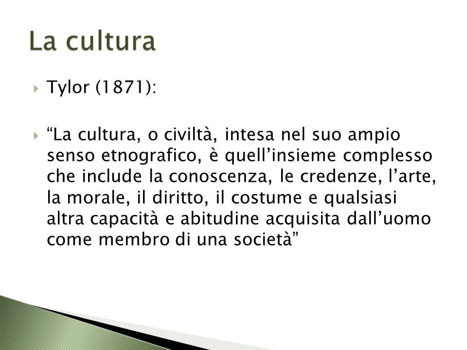 Tylor (1871): La cultura, o civiltà, intesa nel suo ampio senso etnografico, è quellinsieme complesso che include la conoscenza, le credenze, larte, la morale, il diritto, il costume e qualsiasi altra capacità e abitudine acquisita dalluomo come membro di una società