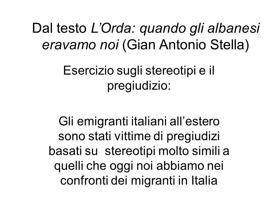 Dal testo LOrda: quando gli albanesi eravamo noi (Gian Antonio Stella) Esercizio sugli stereotipi e il pregiudizio: Gli emigranti italiani allestero s