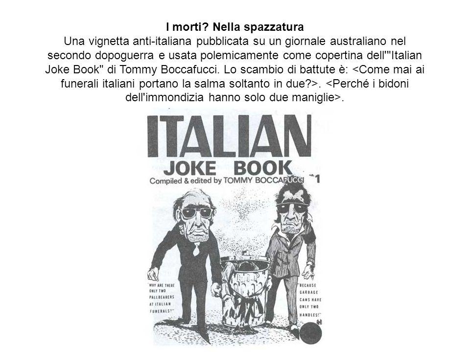 I morti? Nella spazzatura Una vignetta anti-italiana pubblicata su un giornale australiano nel secondo dopoguerra e usata polemicamente come copertina