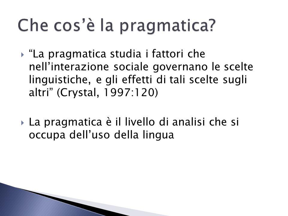 La pragmatica studia i fattori che nellinterazione sociale governano le scelte linguistiche, e gli effetti di tali scelte sugli altri (Crystal, 1997:1