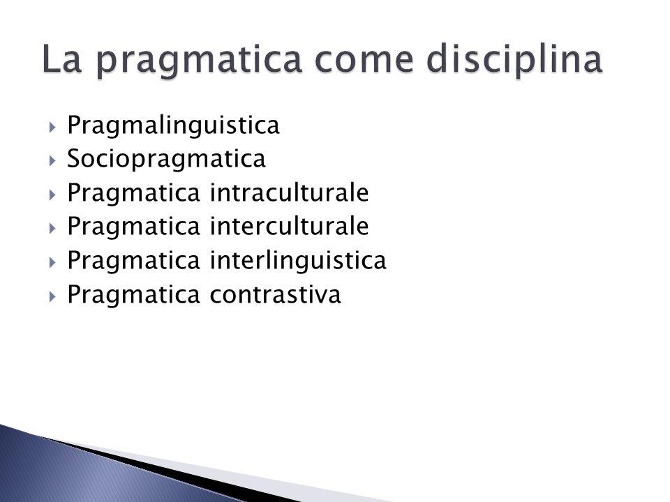 Pragmalinguistica Sociopragmatica Pragmatica intraculturale Pragmatica interculturale Pragmatica interlinguistica Pragmatica contrastiva