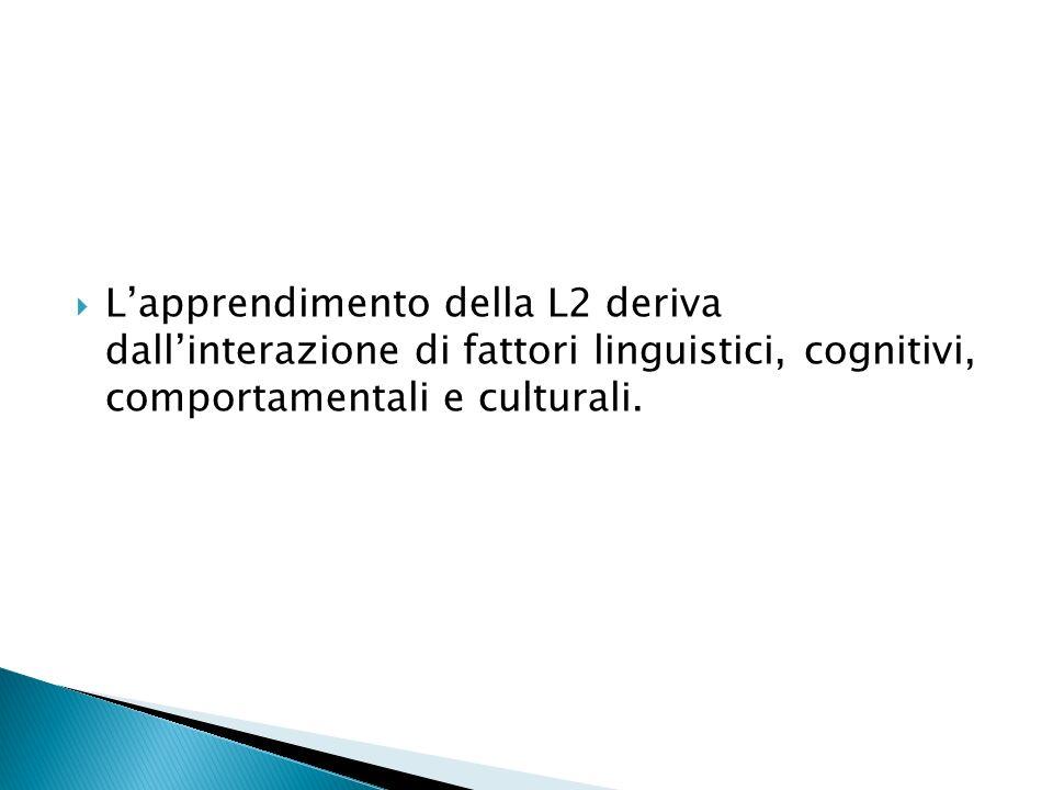 Lapprendimento della L2 deriva dallinterazione di fattori linguistici, cognitivi, comportamentali e culturali.