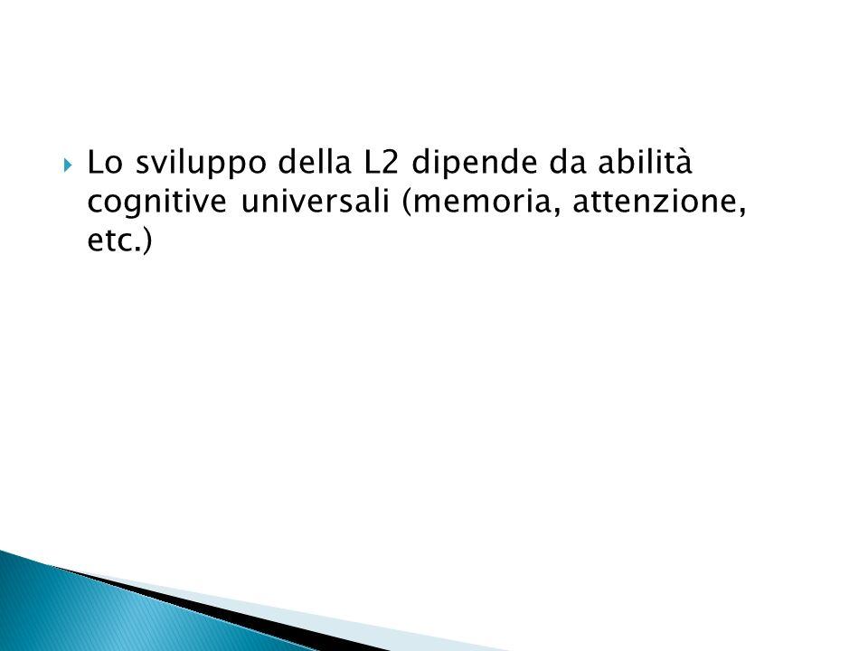 Lo sviluppo della L2 dipende da abilità cognitive universali (memoria, attenzione, etc.)