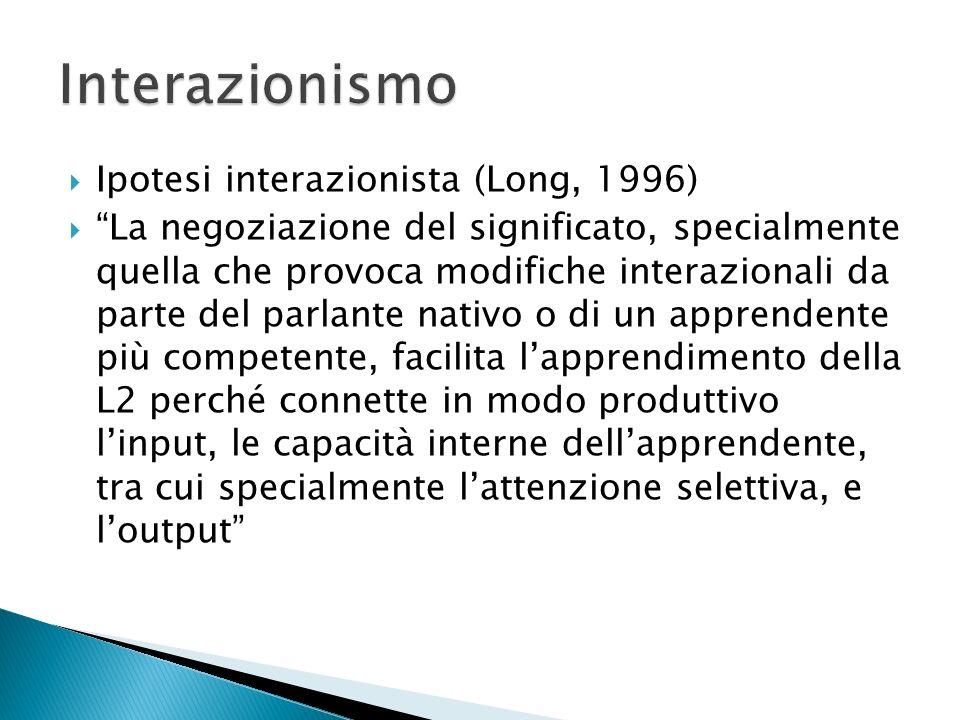 Ipotesi interazionista (Long, 1996) La negoziazione del significato, specialmente quella che provoca modifiche interazionali da parte del parlante nativo o di un apprendente più competente, facilita lapprendimento della L2 perché connette in modo produttivo linput, le capacità interne dellapprendente, tra cui specialmente lattenzione selettiva, e loutput