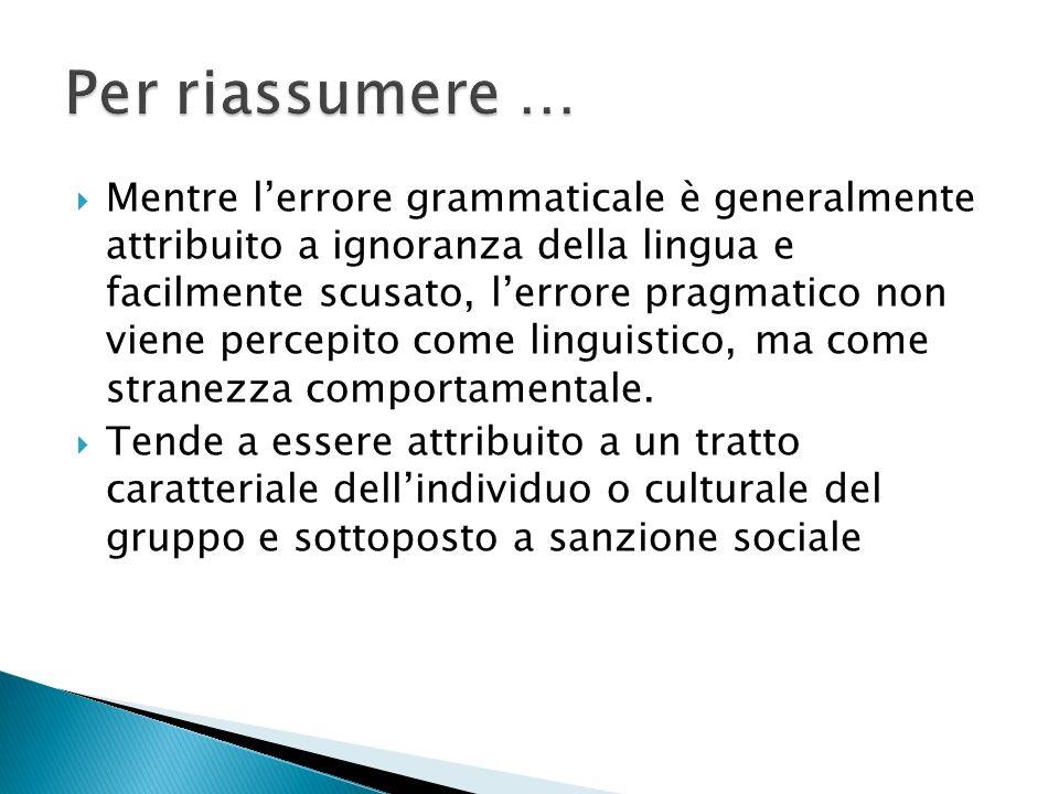 Mentre lerrore grammaticale è generalmente attribuito a ignoranza della lingua e facilmente scusato, lerrore pragmatico non viene percepito come linguistico, ma come stranezza comportamentale.