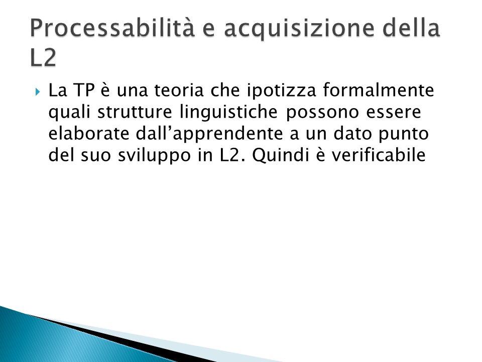 La TP è una teoria che ipotizza formalmente quali strutture linguistiche possono essere elaborate dallapprendente a un dato punto del suo sviluppo in L2.