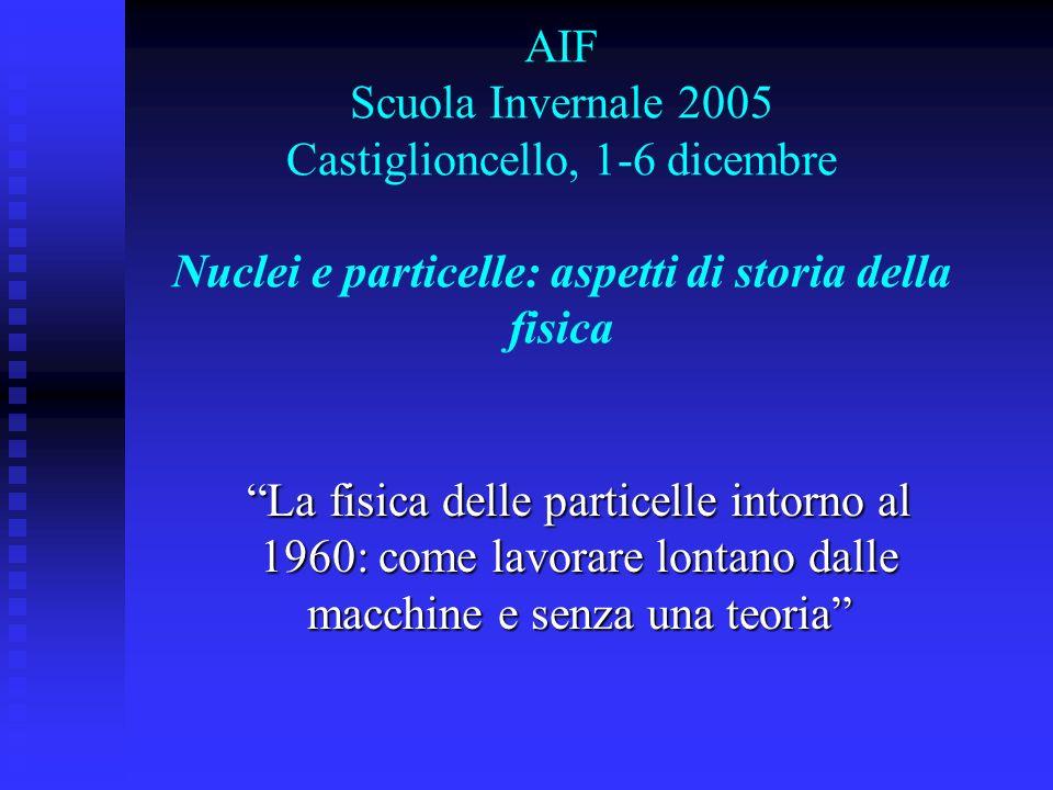 AIF Scuola Invernale 2005 Castiglioncello, 1-6 dicembre Nuclei e particelle: aspetti di storia della fisica La fisica delle particelle intorno al 1960: come lavorare lontano dalle macchine e senza una teoria