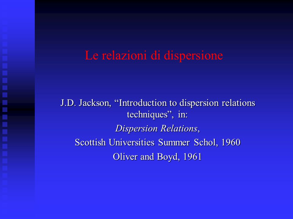 Le relazioni di dispersione J.D. Jackson, Introduction to dispersion relations techniques, in: Dispersion Relations, Scottish Universities Summer Scho