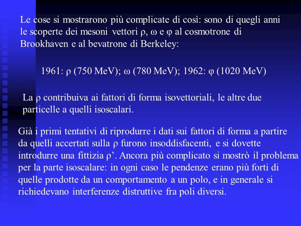 Le cose si mostrarono più complicate di così: sono di quegli anni le scoperte dei mesoni vettori ρ, ω e φ al cosmotrone di Brookhaven e al bevatrone di Berkeley: 1961: ρ (750 MeV); ω (780 MeV); 1962: φ (1020 MeV) La ρ contribuiva ai fattori di forma isovettoriali, le altre due particelle a quelli isoscalari.