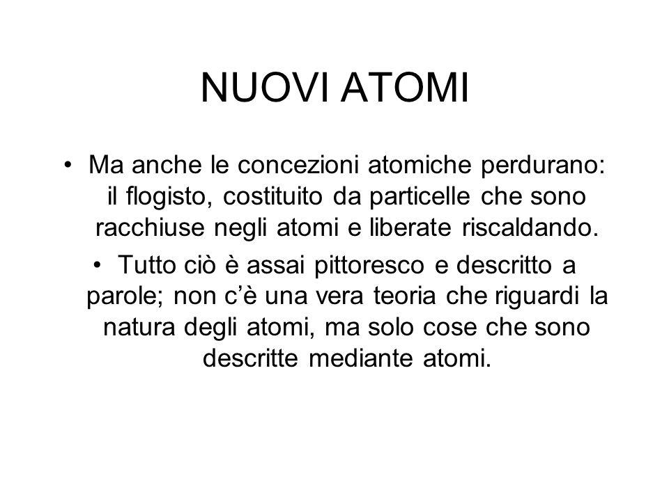 NUOVI ATOMI Ma anche le concezioni atomiche perdurano: il flogisto, costituito da particelle che sono racchiuse negli atomi e liberate riscaldando.