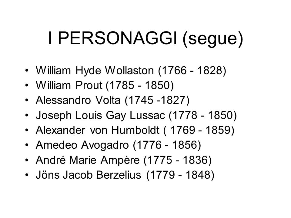 I PERSONAGGI (segue) William Hyde Wollaston (1766 - 1828) William Prout (1785 - 1850) Alessandro Volta (1745 -1827) Joseph Louis Gay Lussac (1778 - 1850) Alexander von Humboldt ( 1769 - 1859) Amedeo Avogadro (1776 - 1856) André Marie Ampère (1775 - 1836) Jöns Jacob Berzelius (1779 - 1848)