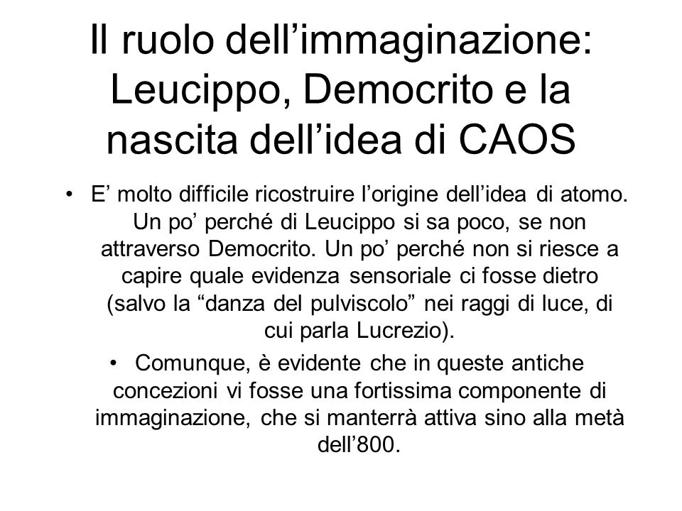 Il ruolo dellimmaginazione: Leucippo, Democrito e la nascita dellidea di CAOS E molto difficile ricostruire lorigine dellidea di atomo.
