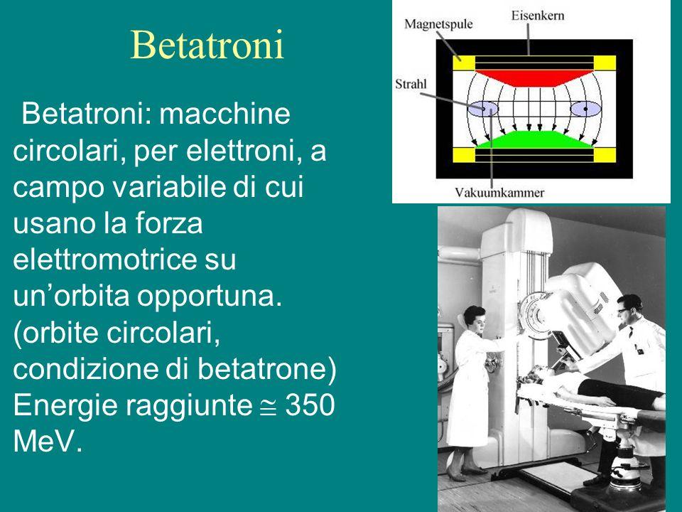 Betatroni Betatroni: macchine circolari, per elettroni, a campo variabile di cui usano la forza elettromotrice su unorbita opportuna. (orbite circolar
