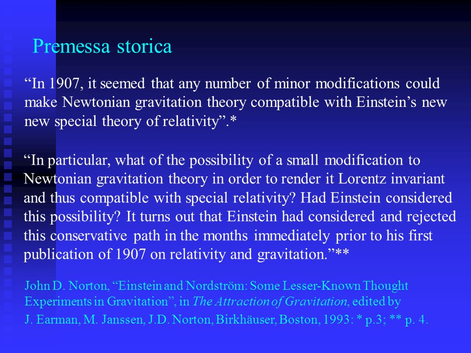 Premessa storica In 1907, it seemed that any number of minor modifications could make Newtonian gravitation theory compatible with Einsteins new new s