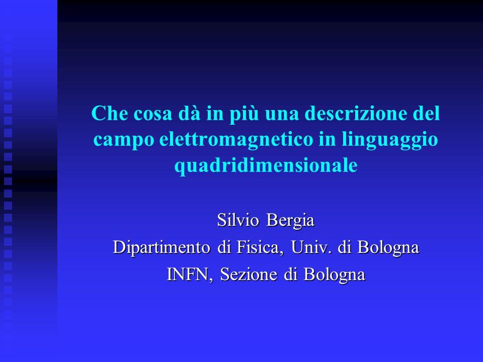 Che cosa dà in più una descrizione del campo elettromagnetico in linguaggio quadridimensionale Silvio Bergia Dipartimento di Fisica, Univ.