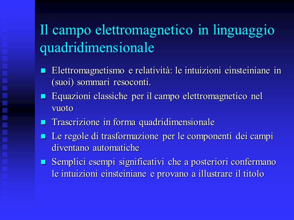 Il campo elettromagnetico in linguaggio quadridimensionale Elettromagnetismo e relatività: le intuizioni einsteiniane in (suoi) sommari resoconti.