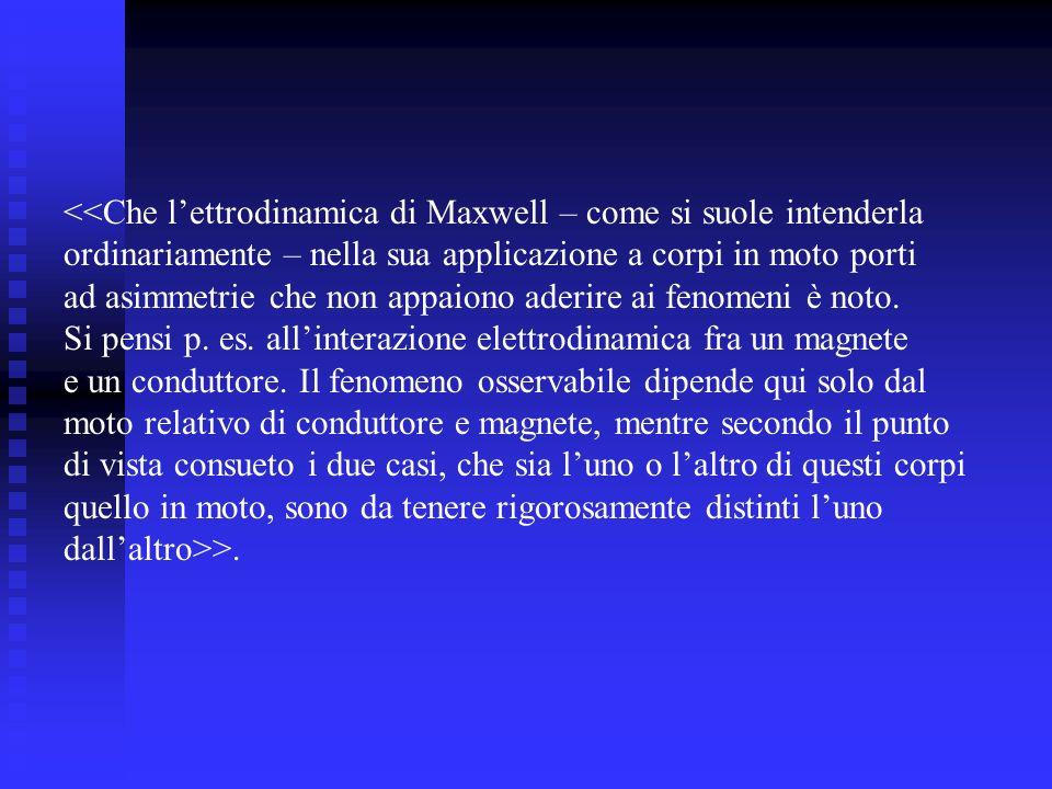 <<Che lettrodinamica di Maxwell – come si suole intenderla ordinariamente – nella sua applicazione a corpi in moto porti ad asimmetrie che non appaiono aderire ai fenomeni è noto.