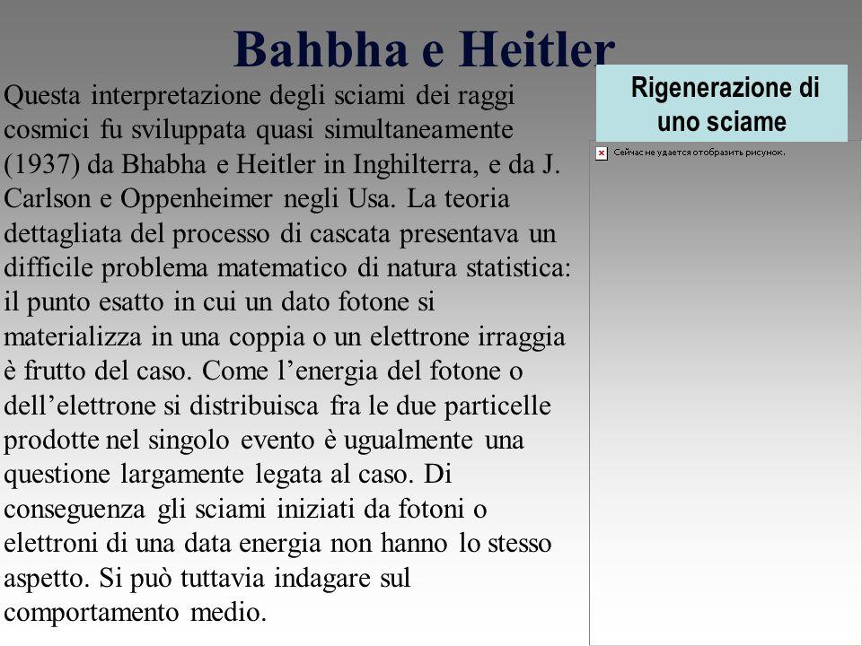 Bahbha e Heitler Questa interpretazione degli sciami dei raggi cosmici fu sviluppata quasi simultaneamente (1937) da Bhabha e Heitler in Inghilterra, e da J.