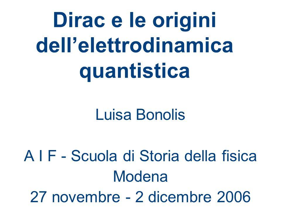 Dirac e le origini dellelettrodinamica quantistica Luisa Bonolis A I F - Scuola di Storia della fisica Modena 27 novembre - 2 dicembre 2006