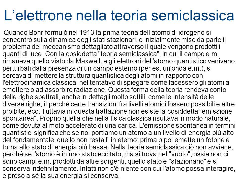 Lelettrone nella teoria semiclassica Quando Bohr formulò nel 1913 la prima teoria dellatomo di idrogeno si concentrò sulla dinamica degli stati stazio
