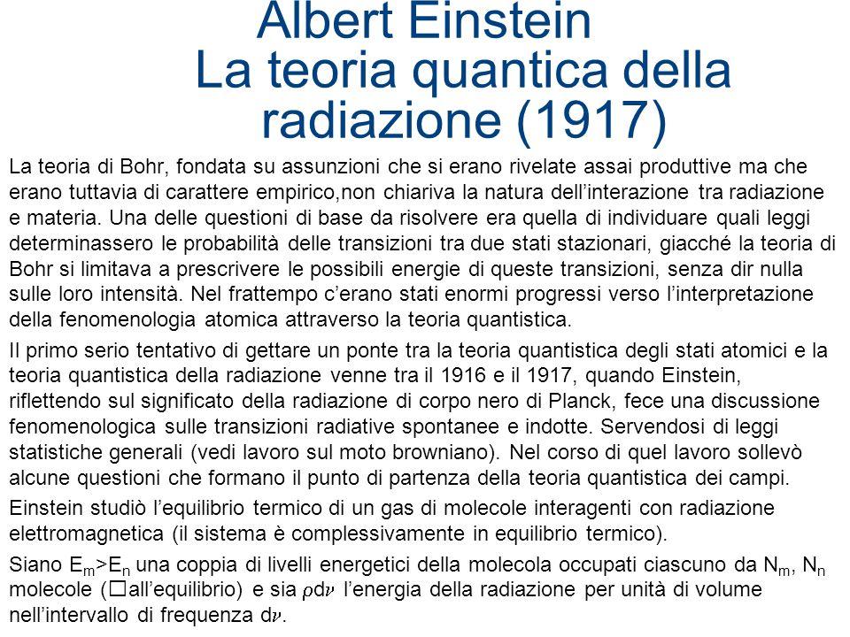 Albert Einstein La teoria quantica della radiazione (1917) La teoria di Bohr, fondata su assunzioni che si erano rivelate assai produttive ma che eran