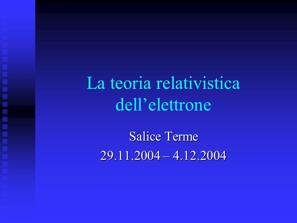 La teoria relativistica dellelettrone Salice Terme 29.11.2004 – 4.12.2004