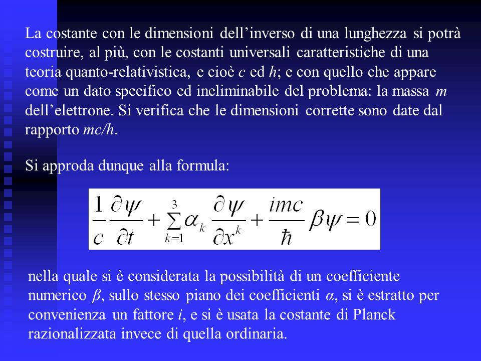 La costante con le dimensioni dellinverso di una lunghezza si potrà costruire, al più, con le costanti universali caratteristiche di una teoria quanto-relativistica, e cioè c ed h; e con quello che appare come un dato specifico ed ineliminabile del problema: la massa m dellelettrone.