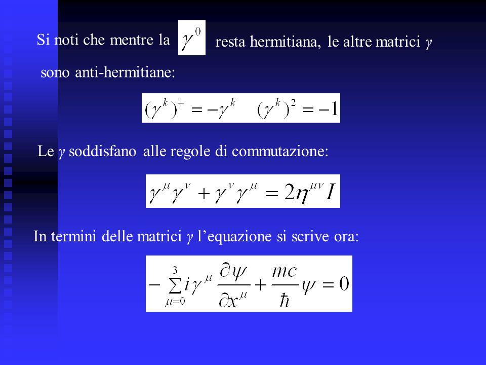 Si noti che mentre la resta hermitiana, le altre matrici γ sono anti-hermitiane: Le γ soddisfano alle regole di commutazione: In termini delle matrici γ lequazione si scrive ora: