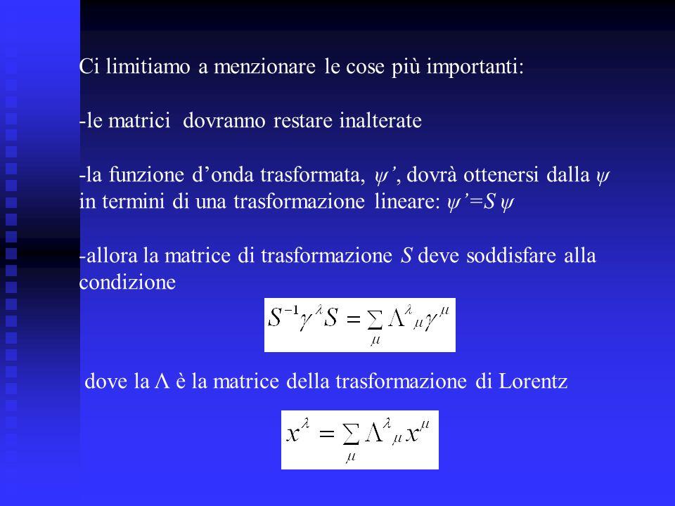 Ci limitiamo a menzionare le cose più importanti: -le matrici dovranno restare inalterate -la funzione donda trasformata, ψ, dovrà ottenersi dalla ψ in termini di una trasformazione lineare: ψ=S ψ -allora la matrice di trasformazione S deve soddisfare alla condizione dove la Λ è la matrice della trasformazione di Lorentz