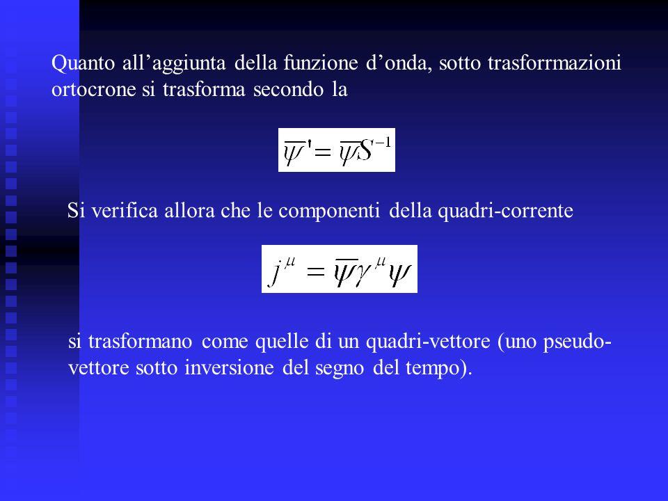 Quanto allaggiunta della funzione donda, sotto trasforrmazioni ortocrone si trasforma secondo la Si verifica allora che le componenti della quadri-corrente si trasformano come quelle di un quadri-vettore (uno pseudo- vettore sotto inversione del segno del tempo).