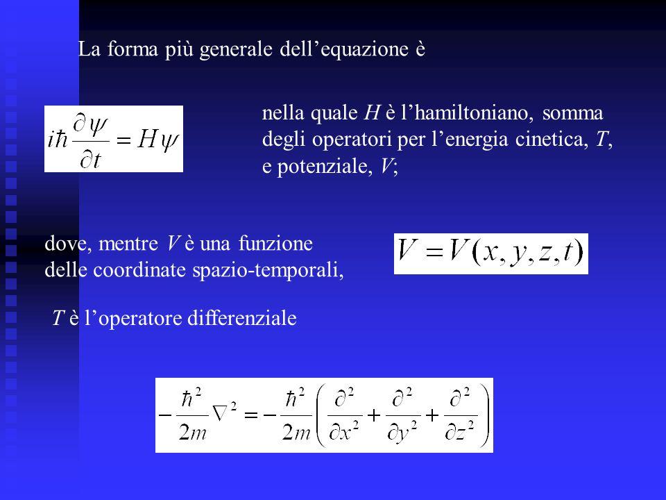 nella quale H è lhamiltoniano, somma degli operatori per lenergia cinetica, T, e potenziale, V; La forma più generale dellequazione è dove, mentre V è una funzione delle coordinate spazio-temporali, T è loperatore differenziale