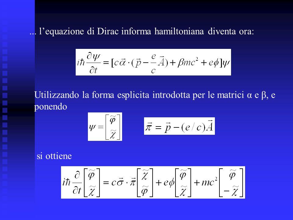 ... lequazione di Dirac informa hamiltoniana diventa ora: Utilizzando la forma esplicita introdotta per le matrici α e β, e ponendo si ottiene